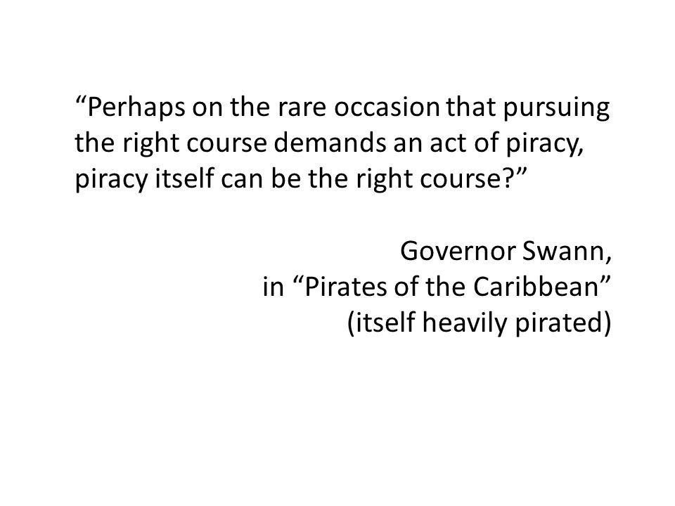 Perhaps on the rare occasion that pursuing the right course demands an act of piracy, piracy itself can be the right course Governor Swann, in Pirates of the Caribbean (itself heavily pirated)