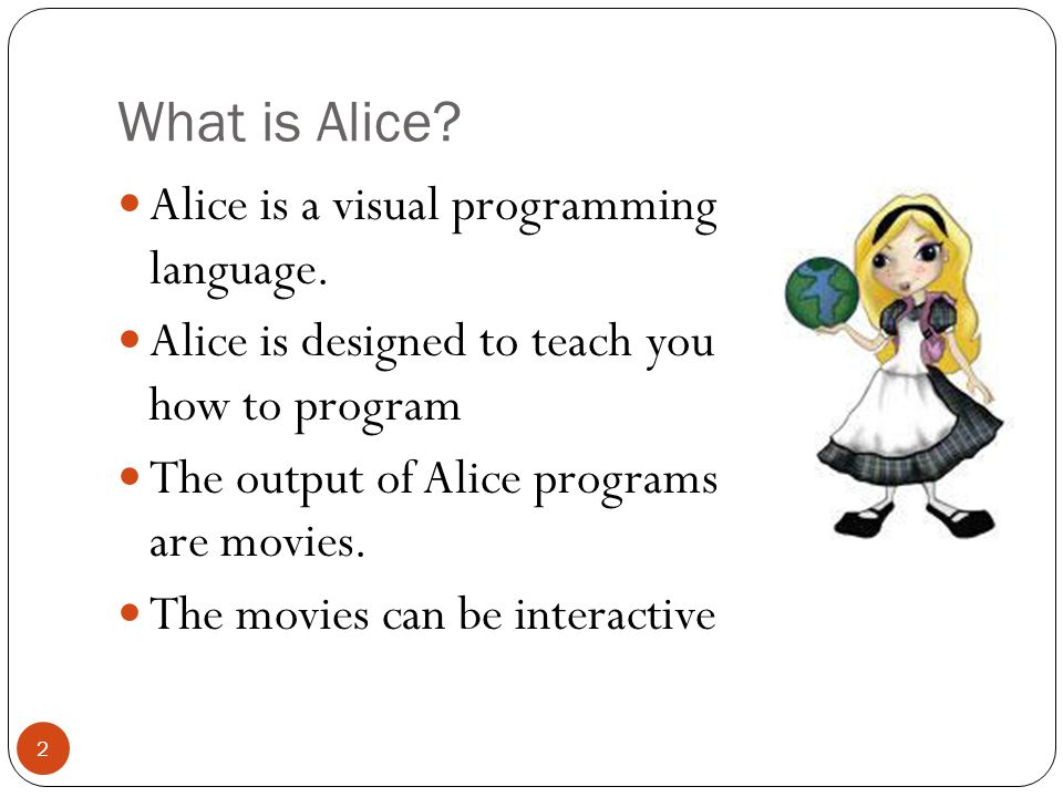 Alice and Visual Programming 3 Programming is done by pointing and clicking, dragging and dropping, selecting from menus, and some typing Download Alice for free: www.alice.org