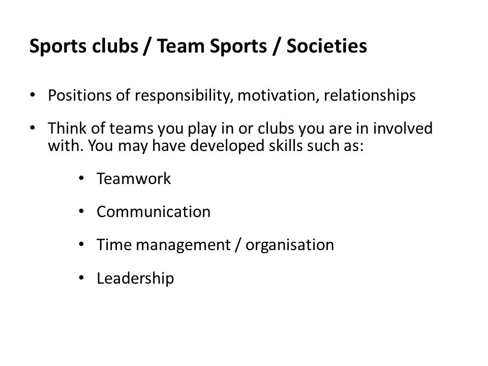 Sports clubs / Team Sports / Societies Positions of responsibility, motivation, relationships Think of teams you play in or clubs you are in involved