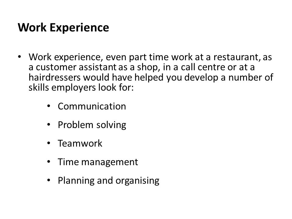 Work Experience Work experience, even part time work at a restaurant, as a customer assistant as a shop, in a call centre or at a hairdressers would h