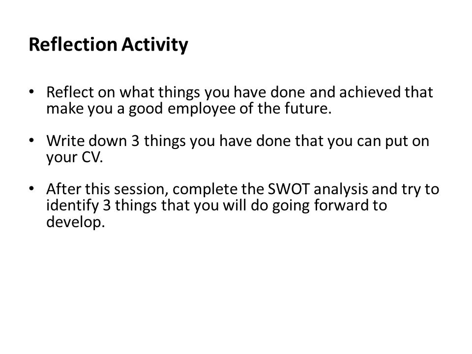 Reflection Activity Reflect on what things you have done and achieved that make you a good employee of the future. Write down 3 things you have done t