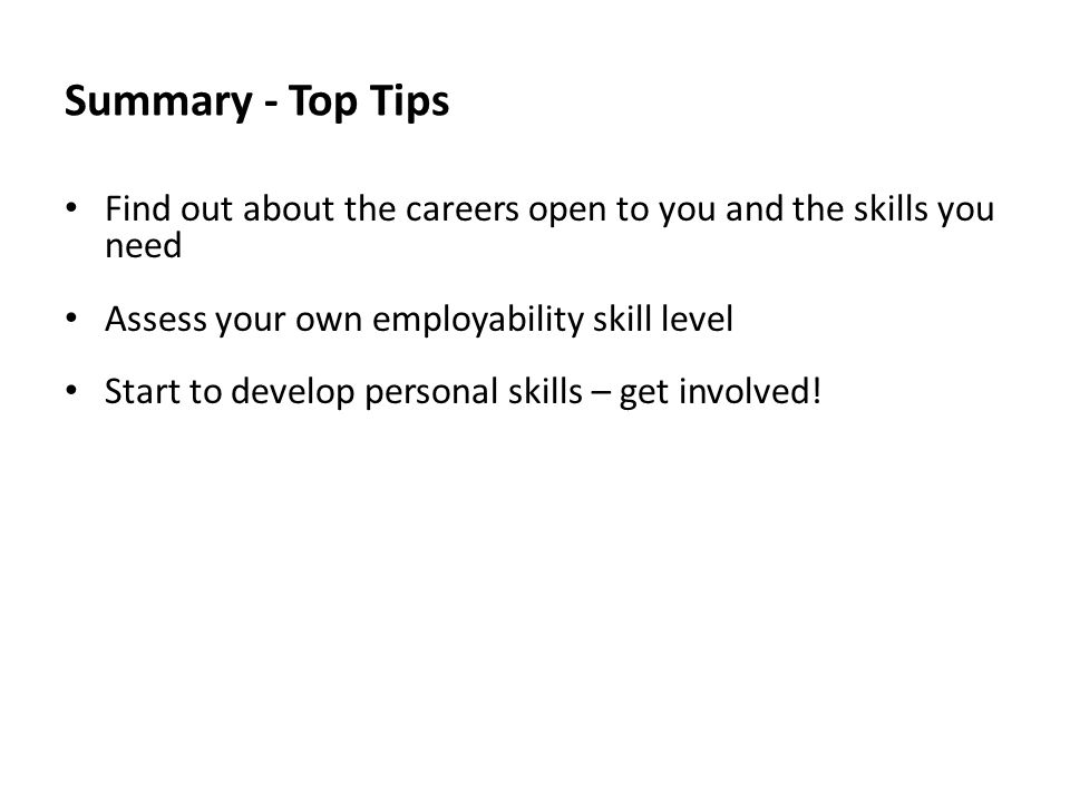 Summary - Top Tips Find out about the careers open to you and the skills you need Assess your own employability skill level Start to develop personal