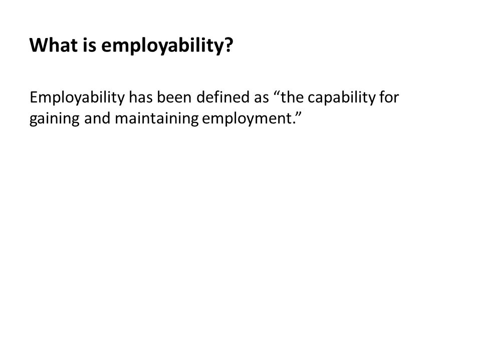 "What is employability? Employability has been defined as ""the capability for gaining and maintaining employment."""