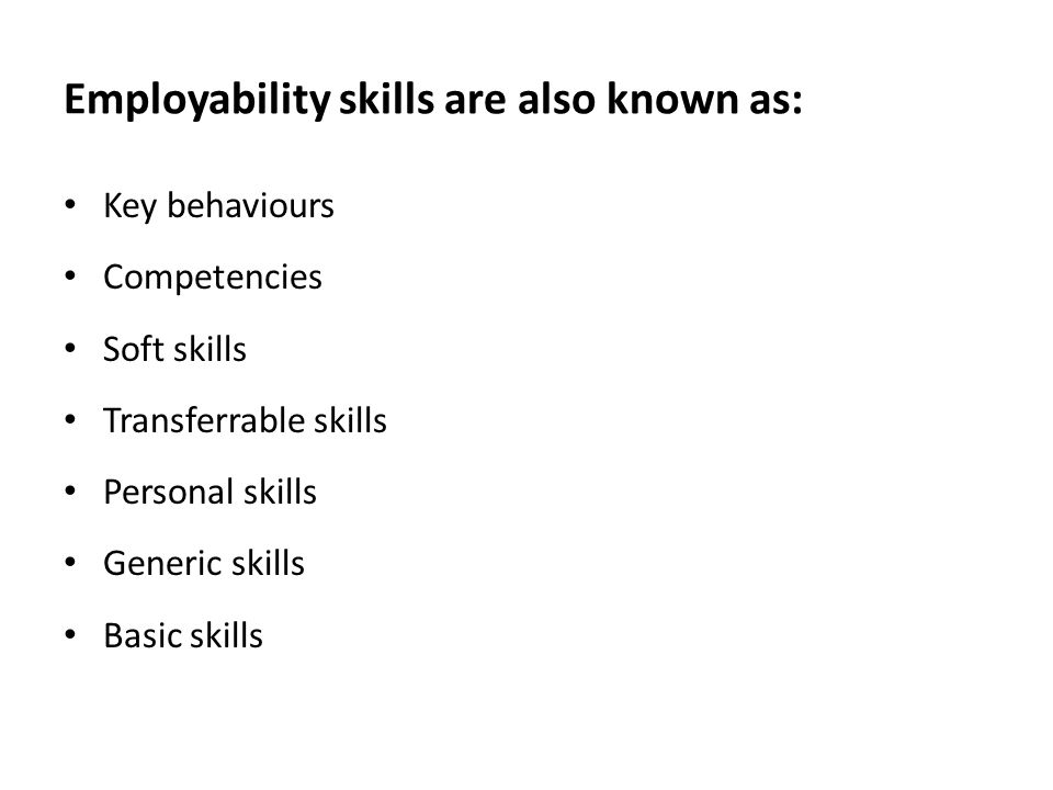 Employability skills are also known as: Key behaviours Competencies Soft skills Transferrable skills Personal skills Generic skills Basic skills