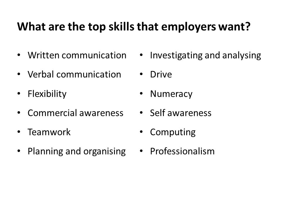 What are the top skills that employers want? Written communication Verbal communication Flexibility Commercial awareness Teamwork Planning and organis