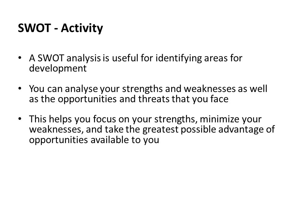 SWOT - Activity A SWOT analysis is useful for identifying areas for development You can analyse your strengths and weaknesses as well as the opportunities and threats that you face This helps you focus on your strengths, minimize your weaknesses, and take the greatest possible advantage of opportunities available to you