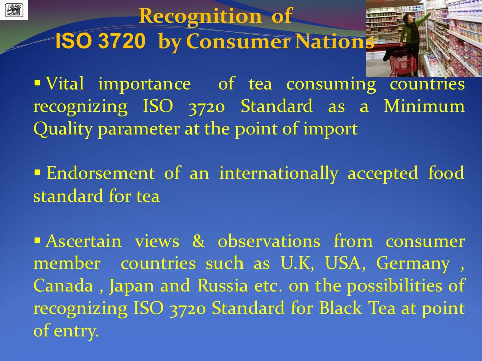 Recognition of ISO 3720 by Consumer Nations  Vital importance of tea consuming countries recognizing ISO 3720 Standard as a Minimum Quality parameter at the point of import  Endorsement of an internationally accepted food standard for tea  Ascertain views & observations from consumer member countries such as U.K, USA, Germany, Canada, Japan and Russia etc.