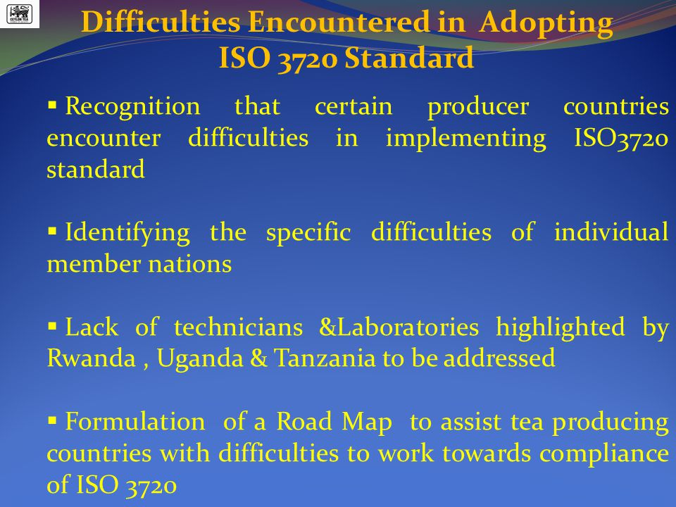 Difficulties Encountered in Adopting ISO 3720 Standard  Recognition that certain producer countries encounter difficulties in implementing ISO3720 standard  Identifying the specific difficulties of individual member nations  Lack of technicians &Laboratories highlighted by Rwanda, Uganda & Tanzania to be addressed  Formulation of a Road Map to assist tea producing countries with difficulties to work towards compliance of ISO 3720