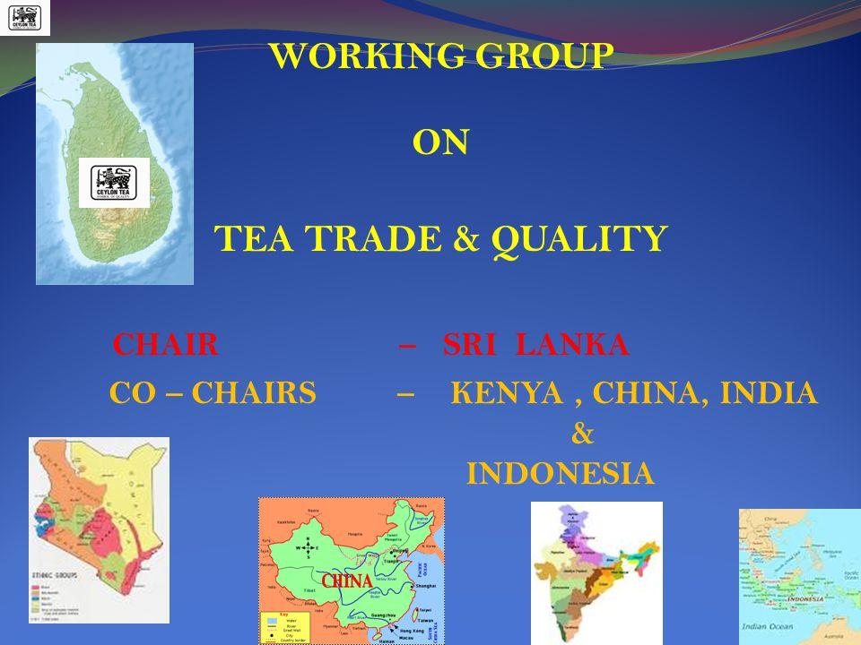 WORKING GROUP ON TEA TRADE & QUALITY CHAIR – SRI LANKA CO – CHAIRS – KENYA, CHINA, INDIA & INDONESIA