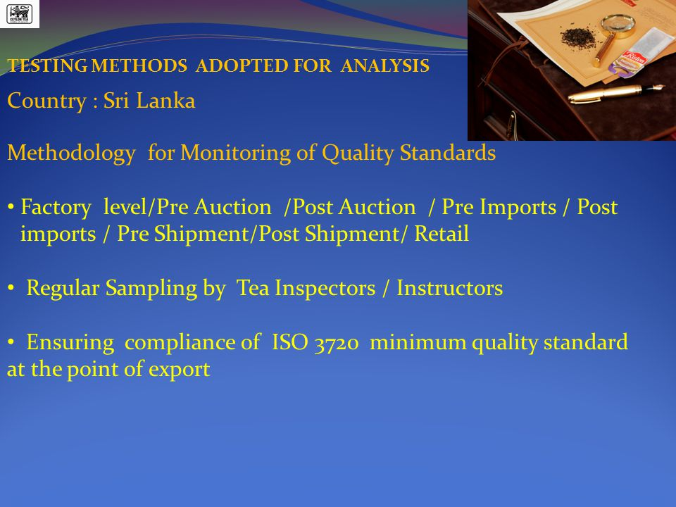 TESTING METHODS ADOPTED FOR ANALYSIS Methodology for Monitoring of Quality Standards Factory level/Pre Auction /Post Auction / Pre Imports / Post imports / Pre Shipment/Post Shipment/ Retail Regular Sampling by Tea Inspectors / Instructors Ensuring compliance of ISO 3720 minimum quality standard at the point of export Country : Sri Lanka