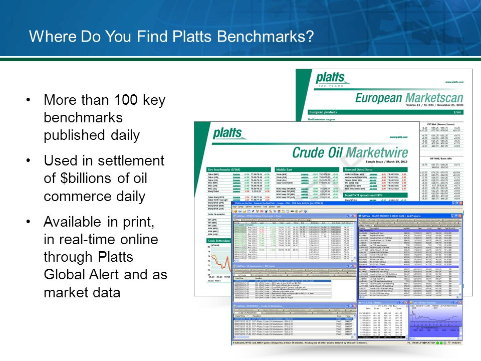 Where Do You Find Platts Benchmarks? More than 100 key benchmarks published daily Used in settlement of $billions of oil commerce daily Available in p