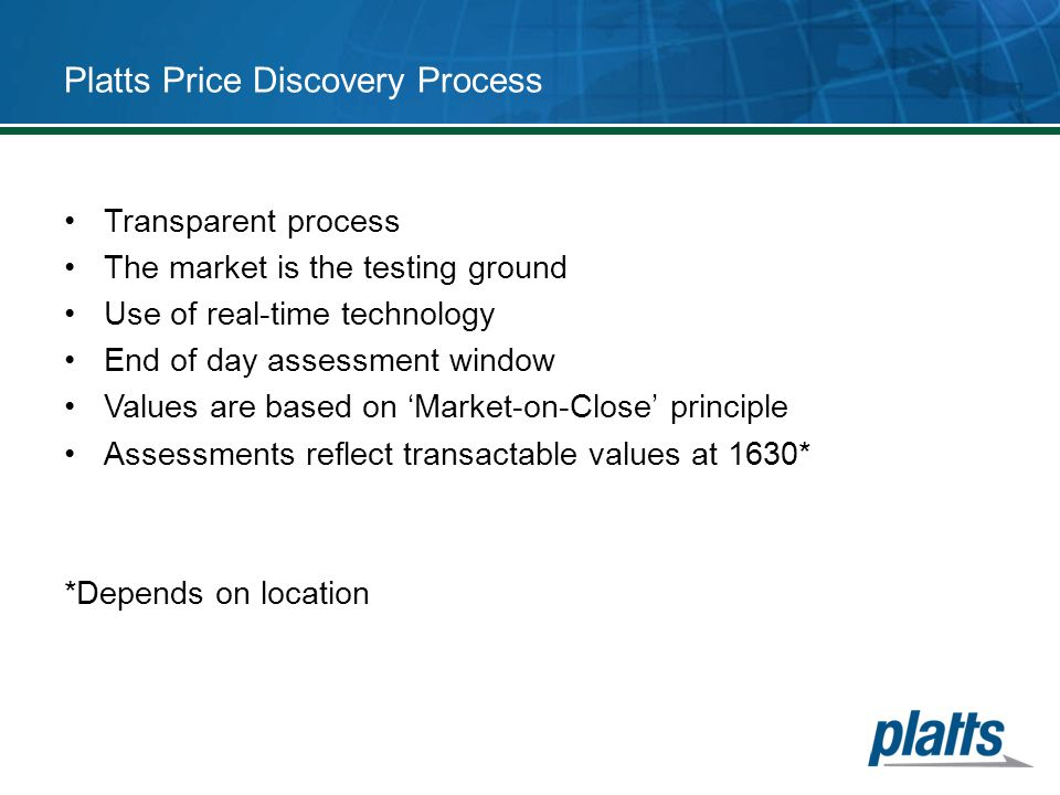Platts Price Discovery Process Transparent process The market is the testing ground Use of real-time technology End of day assessment window Values ar