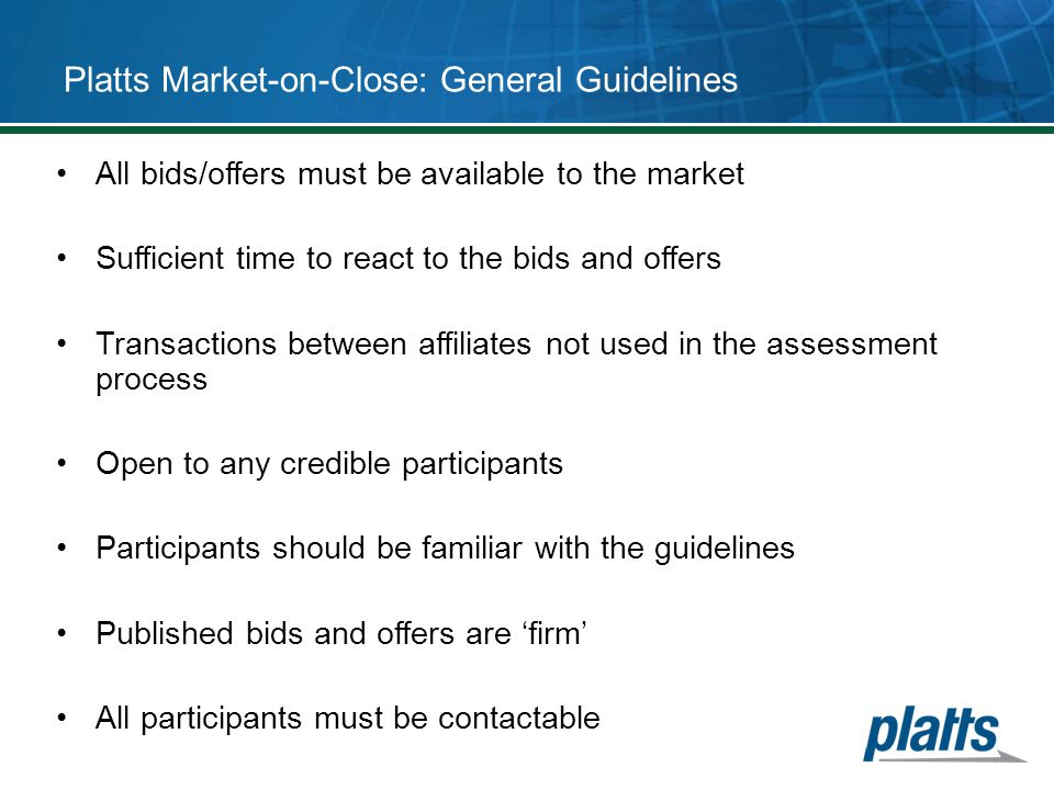 Platts Market-on-Close: General Guidelines All bids/offers must be available to the market Sufficient time to react to the bids and offers Transaction