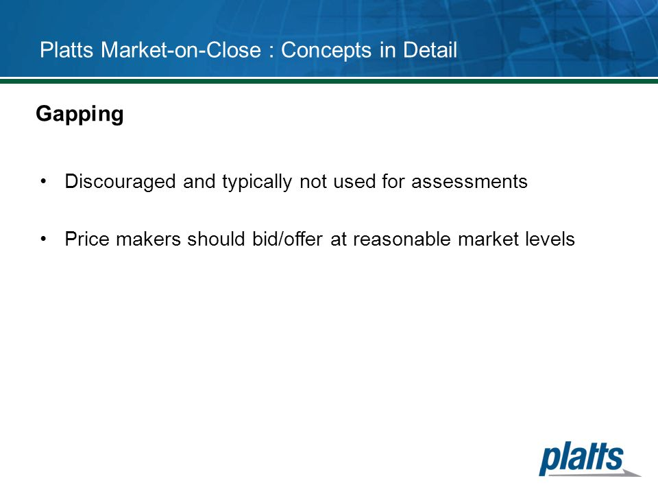 Platts Market-on-Close : Concepts in Detail Discouraged and typically not used for assessments Price makers should bid/offer at reasonable market leve