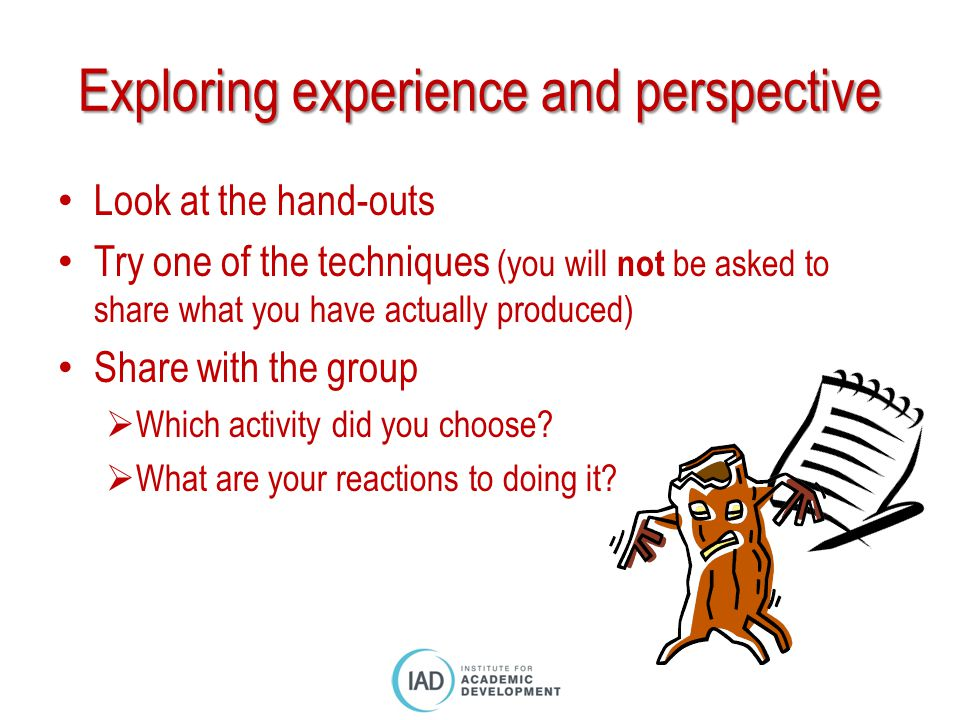 Exploring experience and perspective Look at the hand-outs Try one of the techniques (you will not be asked to share what you have actually produced)