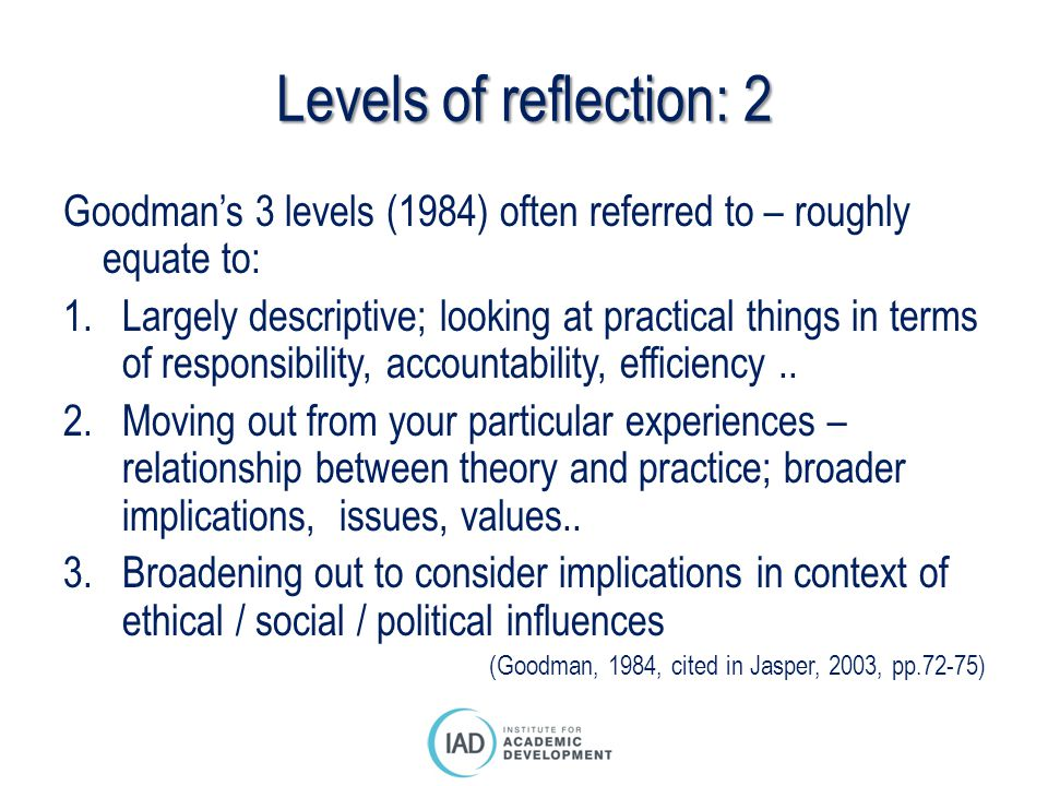 Levels of reflection: 2 Goodman's 3 levels (1984) often referred to – roughly equate to: 1.Largely descriptive; looking at practical things in terms o