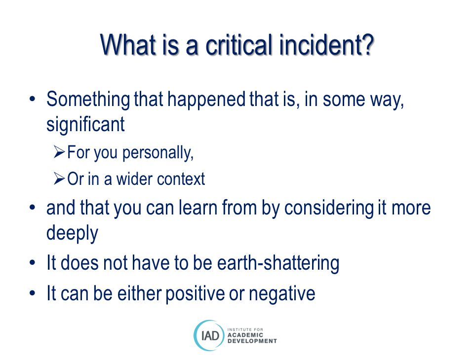What is a critical incident? Something that happened that is, in some way, significant  For you personally,  Or in a wider context and that you can