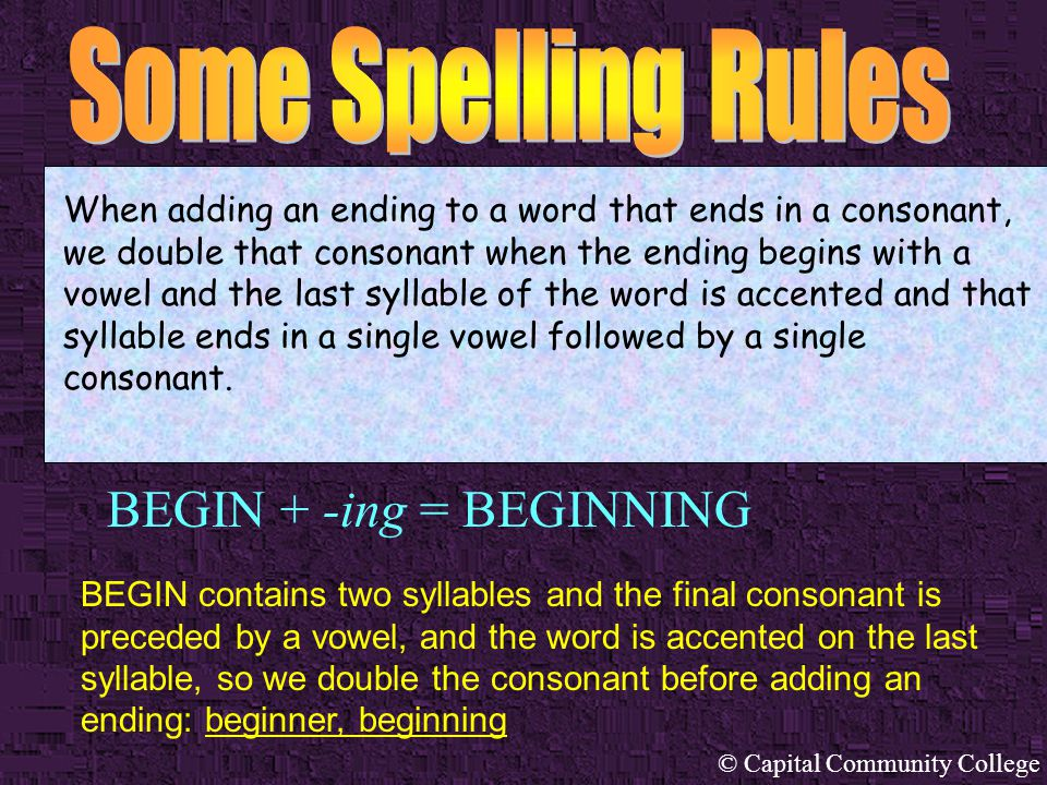 © Capital Community College COUNSEL + -ing = COUNSELING When adding an ending to a word that ends in a consonant, we double that consonant when the ending begins with a vowel and the last syllable of the word is accented and that syllable ends in a single vowel followed by a single consonant.