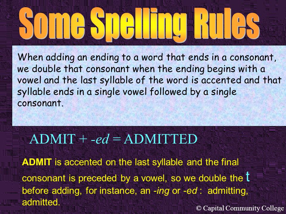 © Capital Community College ADMIT + -ed = ADMITTED When adding an ending to a word that ends in a consonant, we double that consonant when the ending begins with a vowel and the last syllable of the word is accented and that syllable ends in a single vowel followed by a single consonant.