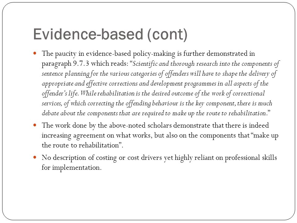 Evidence-based (cont) The paucity in evidence-based policy-making is further demonstrated in paragraph 9.7.3 which reads: Scientific and thorough research into the components of sentence planning for the various categories of offenders will have to shape the delivery of appropriate and effective corrections and development programmes in all aspects of the offender's life.