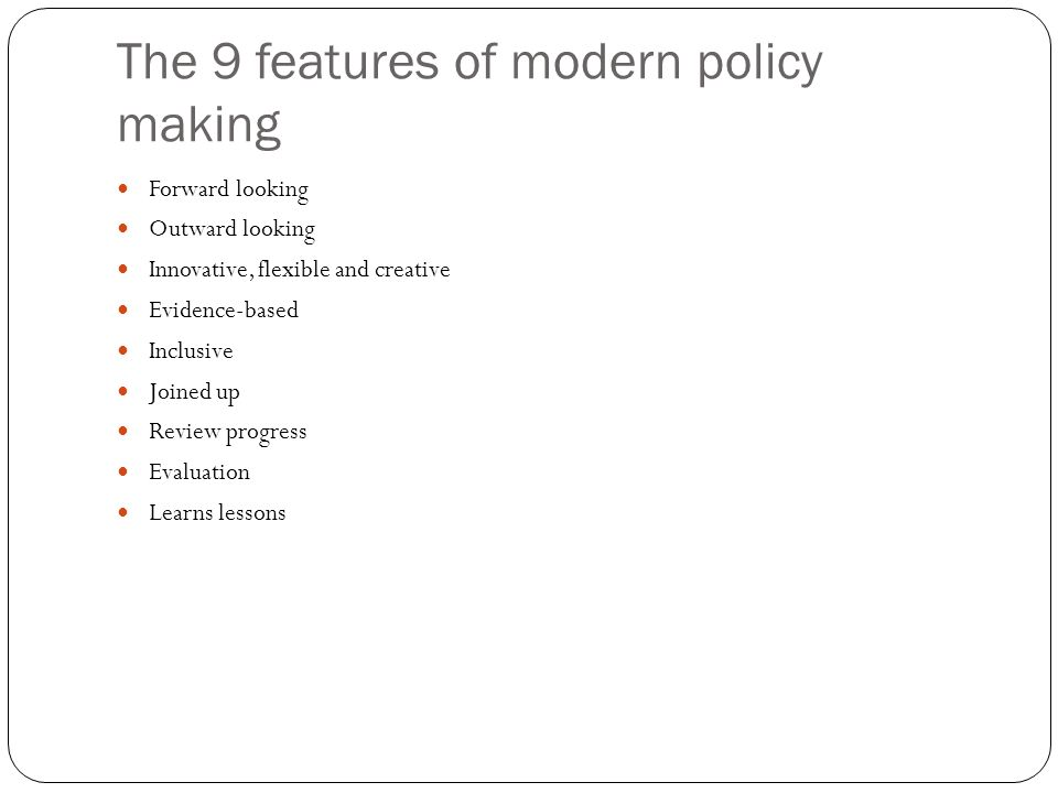 The 9 features of modern policy making Forward looking Outward looking Innovative, flexible and creative Evidence-based Inclusive Joined up Review progress Evaluation Learns lessons