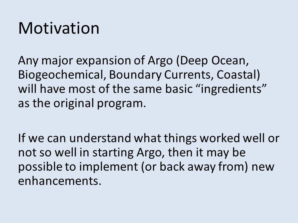 Motivation Any major expansion of Argo (Deep Ocean, Biogeochemical, Boundary Currents, Coastal) will have most of the same basic ingredients as the original program.