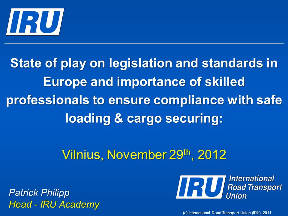 I - Current Situation  No Regulation  Several standards - European Best Practices Guidelines, IMO / ILO / UNECE Guidelines, CEN Standard 12195-1:2010 and national standards, such as VDI 2700  Discriminatory Enforcement Page 2 (c) International Road Transport Union (IRU) 2011