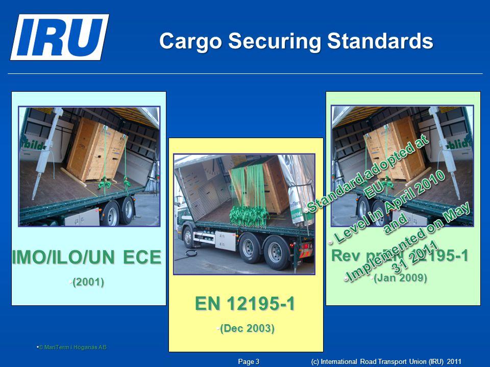 Page 4 (c) International Road Transport Union (IRU) 2011 EVS-EN 12195-1:2010 Load restraining on road vehicles - Safety - Part 1: Calculation of securing forces EVS-EN 12195-2:2001 Load restraint assemblies on road vehicles - Safety - Part 2: Web lashing made from man-made fibres EVS-EN 12195-3:2001 Load restraint assemblies on road vehicles - Safety - Part 3: Lashing chains EVS-EN 12195-4:2004 Load restraint assemblies on road vehicles - Safety - Part 4: Lashing steel wire ropes Cargo Securing – EN Standards