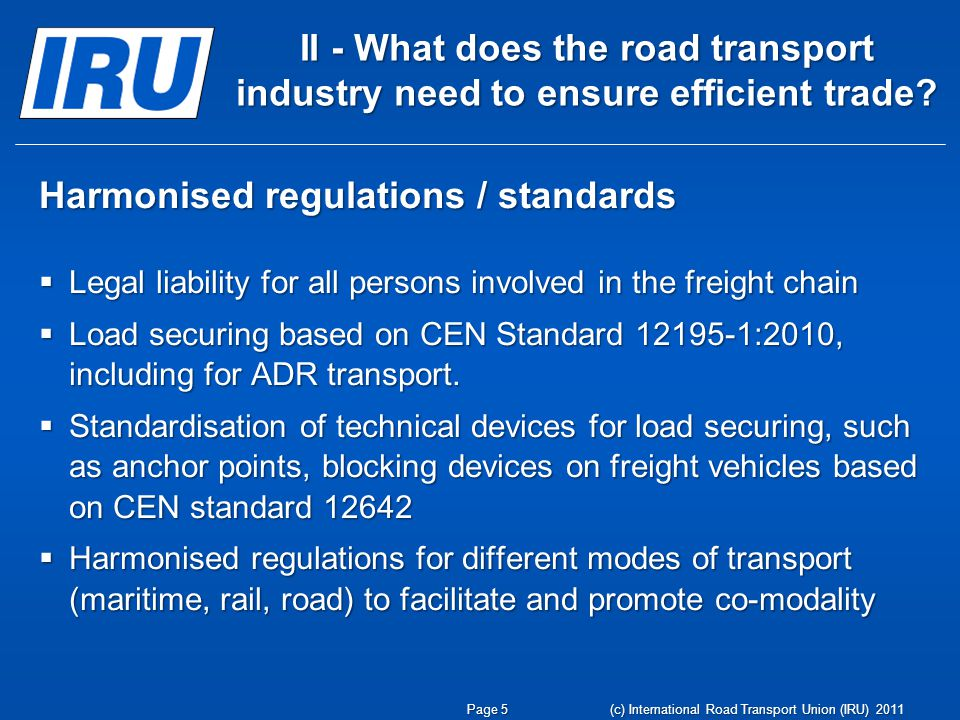 Harmonised Enforcement = No discrimination = No physical trade barriers Harmonised Rules …for roadside checks …for penalties for infringements Should be based on harmonised regulations/standards Page 6 (c) International Road Transport Union (IRU) 2011