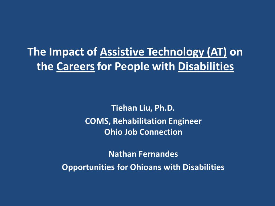 The Impact of Assistive Technology (AT) on the Careers for People with Disabilities Tiehan Liu, Ph.D.