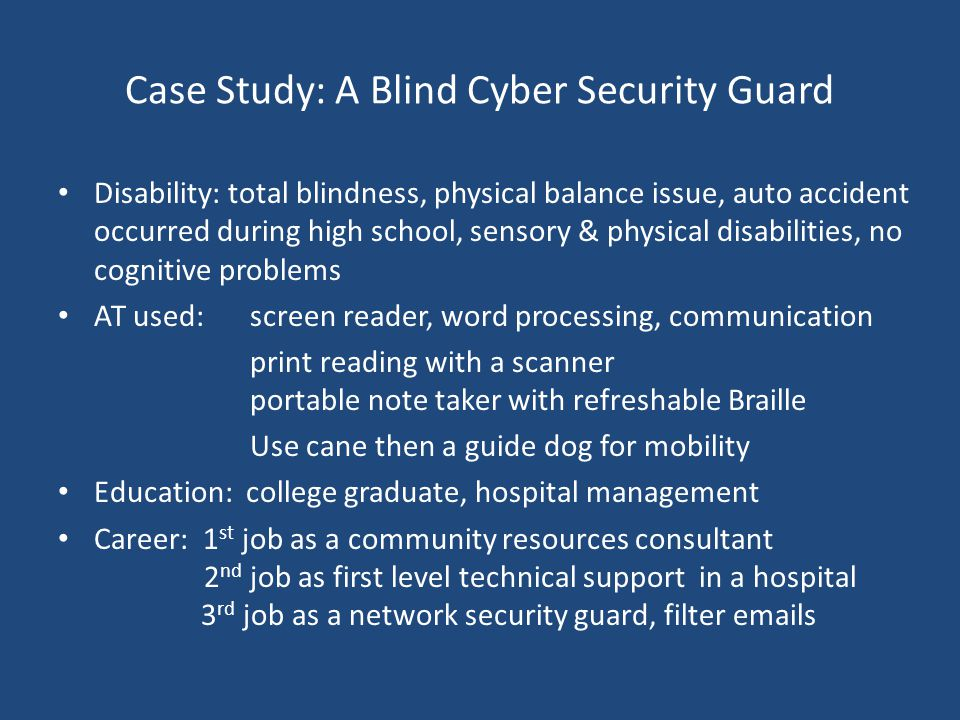 Case Study: A Blind Cyber Security Guard Disability: total blindness, physical balance issue, auto accident occurred during high school, sensory & phy
