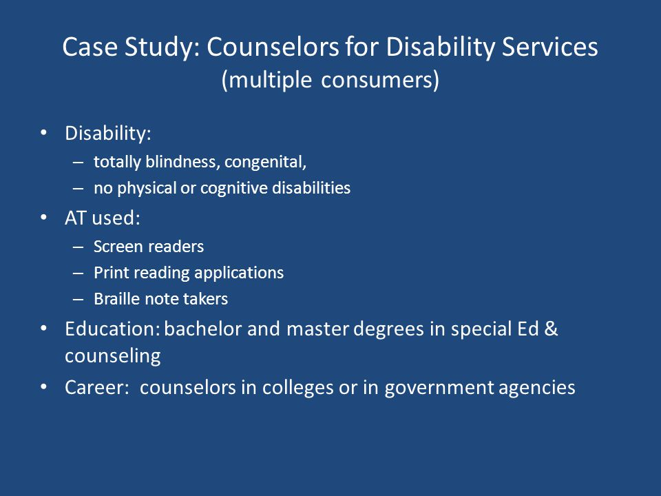 Case Study: Counselors for Disability Services (multiple consumers) Disability: – totally blindness, congenital, – no physical or cognitive disabilities AT used: – Screen readers – Print reading applications – Braille note takers Education: bachelor and master degrees in special Ed & counseling Career: counselors in colleges or in government agencies