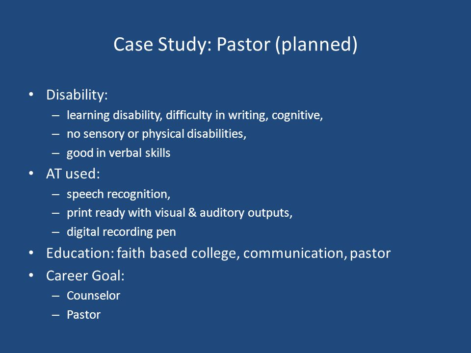 Case Study: Pastor (planned) Disability: – learning disability, difficulty in writing, cognitive, – no sensory or physical disabilities, – good in ver