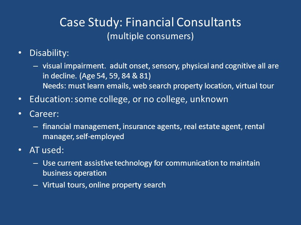Case Study: Financial Consultants (multiple consumers) Disability: – visual impairment. adult onset, sensory, physical and cognitive all are in declin