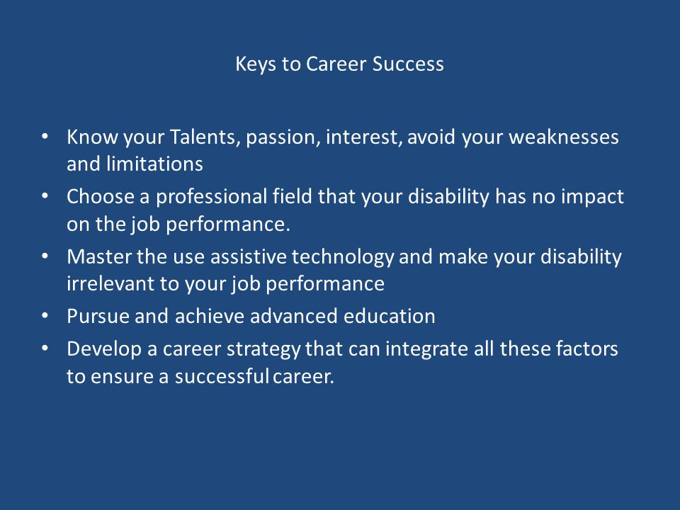 Keys to Career Success Know your Talents, passion, interest, avoid your weaknesses and limitations Choose a professional field that your disability has no impact on the job performance.