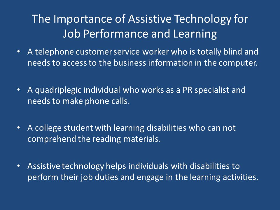 The Importance of Assistive Technology for Job Performance and Learning A telephone customer service worker who is totally blind and needs to access t