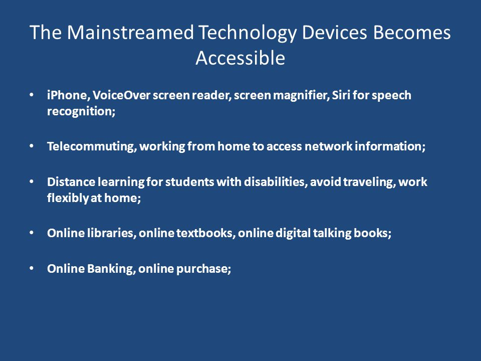 The Mainstreamed Technology Devices Becomes Accessible iPhone, VoiceOver screen reader, screen magnifier, Siri for speech recognition; Telecommuting,