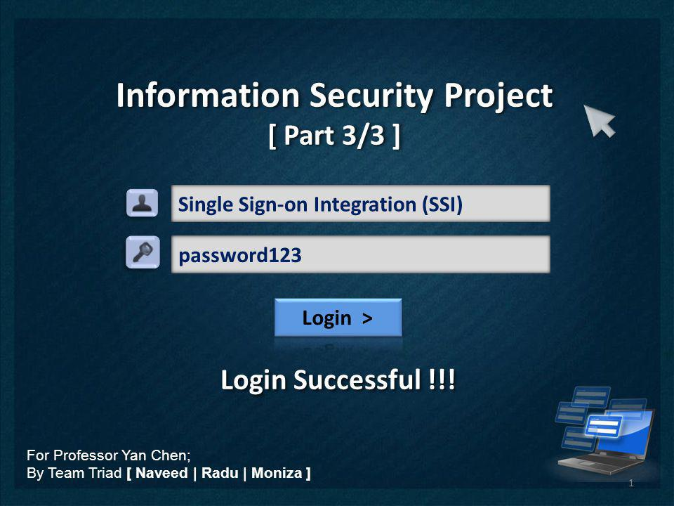 Single Sign-on Integration (SSI) Information Security Project [ Part 3/3 ] Information Security Project [ Part 3/3 ] For Professor Yan Chen; By Team T