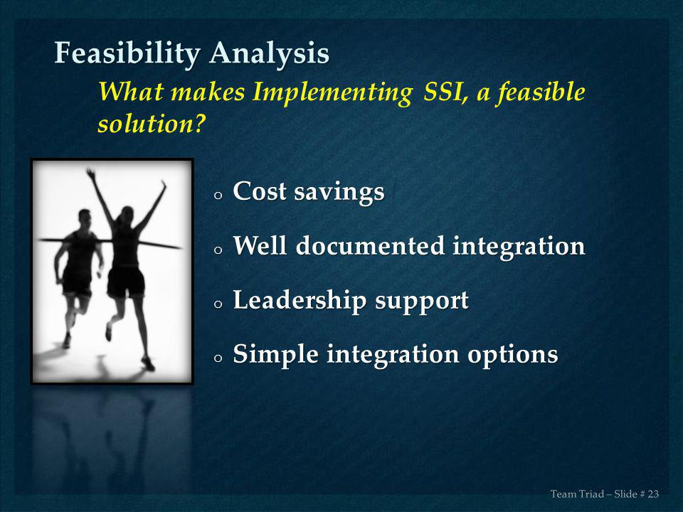 o Cost savings o Well documented integration o Leadership support o Simple integration options Feasibility Analysis Team Triad – Slide # 23 What makes