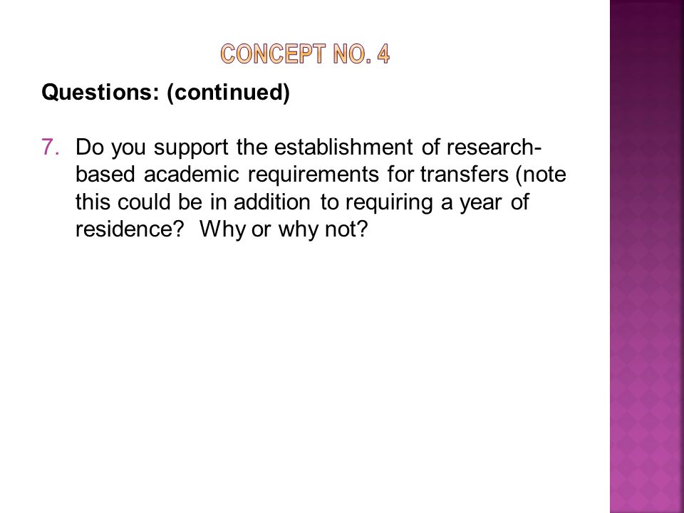 Questions: (continued) 7.Do you support the establishment of research- based academic requirements for transfers (note this could be in addition to requiring a year of residence.