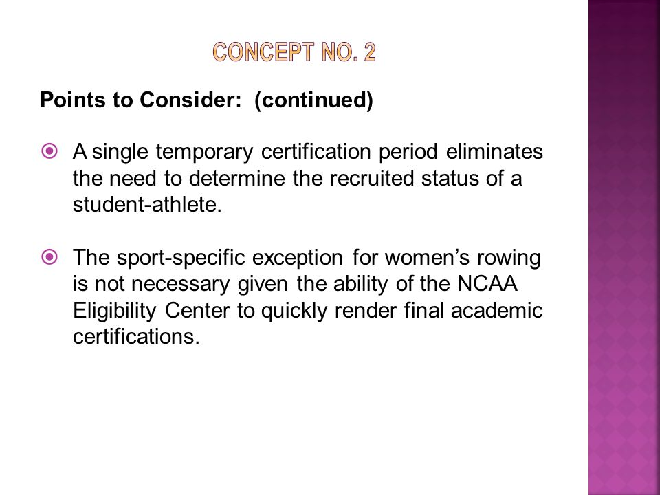 Points to Consider: (continued)  A single temporary certification period eliminates the need to determine the recruited status of a student-athlete.