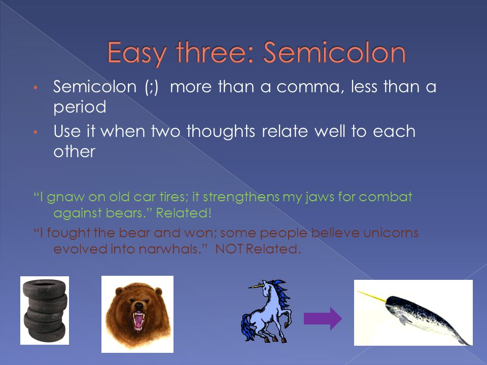Semicolon (;) more than a comma, less than a period Use it when two thoughts relate well to each other I gnaw on old car tires; it strengthens my jaws for combat against bears. Related.