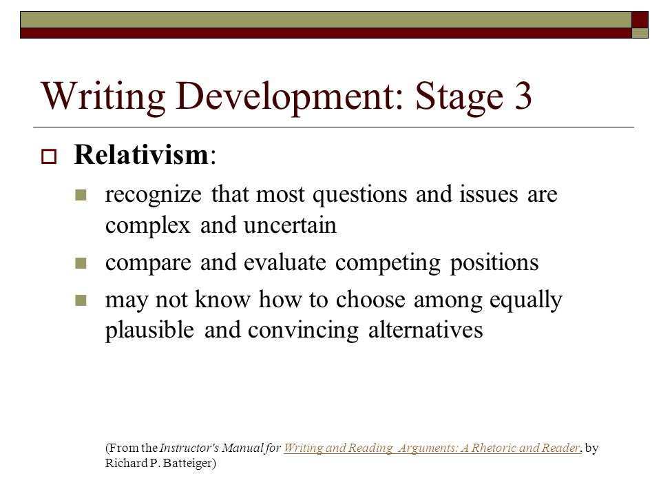 Writing Development: Stage 3  Relativism: recognize that most questions and issues are complex and uncertain compare and evaluate competing positions may not know how to choose among equally plausible and convincing alternatives (From the Instructor s Manual for Writing and Reading Arguments: A Rhetoric and Reader, by Richard P.