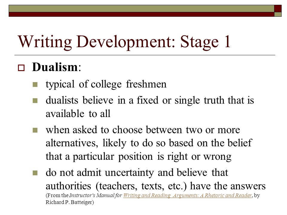 Writing Development: Stage 1  Dualism: typical of college freshmen dualists believe in a fixed or single truth that is available to all when asked to choose between two or more alternatives, likely to do so based on the belief that a particular position is right or wrong do not admit uncertainty and believe that authorities (teachers, texts, etc.) have the answers (From the Instructor s Manual for Writing and Reading Arguments: A Rhetoric and Reader, by Richard P.