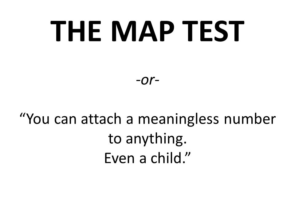 THE MAP TEST -or- You can attach a meaningless number to anything. Even a child.