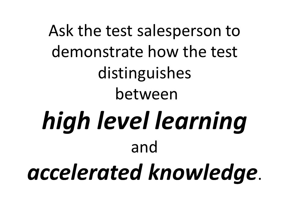 Ask the test salesperson to demonstrate how the test distinguishes between high level learning and accelerated knowledge.