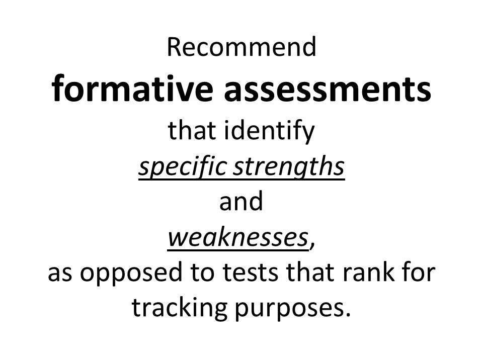 Recommend formative assessments that identify specific strengths and weaknesses, as opposed to tests that rank for tracking purposes.