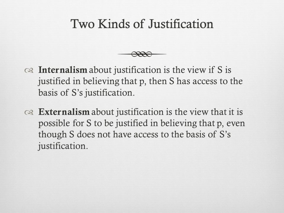 Two Kinds of JustificationTwo Kinds of Justification  Internalism about justification is the view if S is justified in believing that p, then S has access to the basis of S's justification.