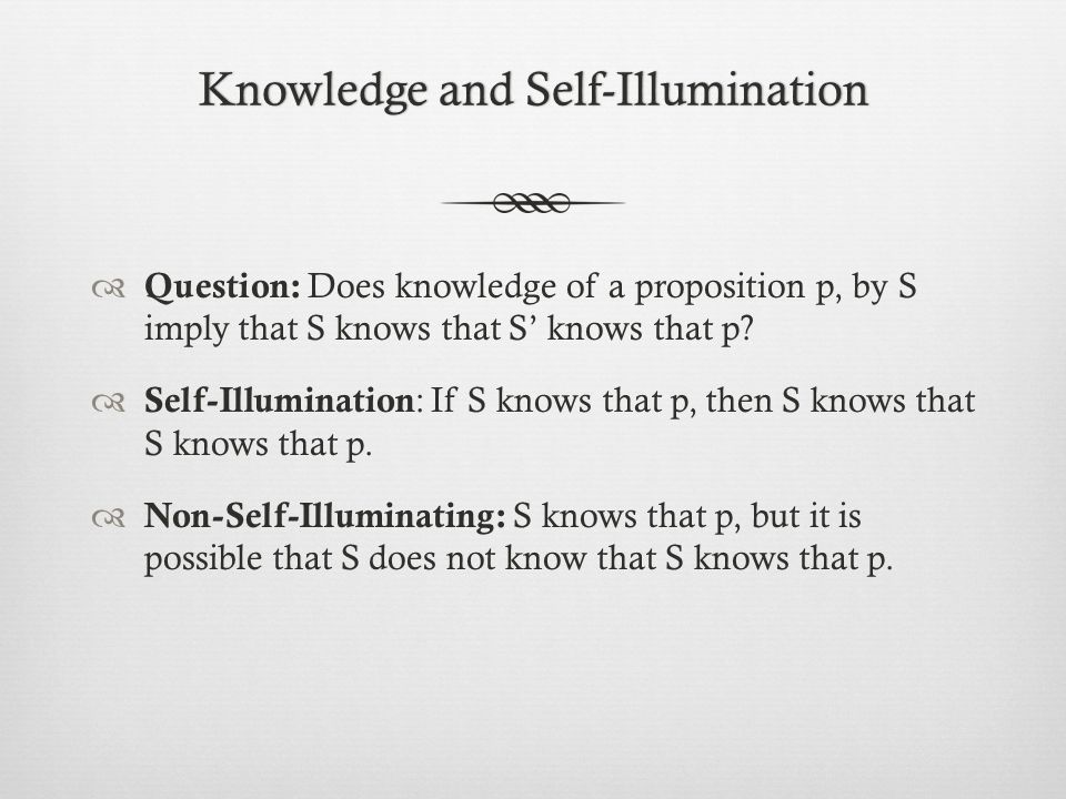 Knowledge and Self-IlluminationKnowledge and Self-Illumination  Question: Does knowledge of a proposition p, by S imply that S knows that S' knows that p.