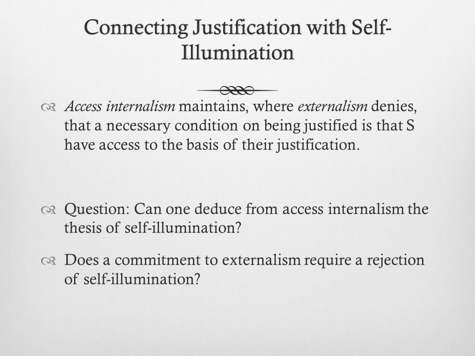 Connecting Justification with Self- Illumination  Access internalism maintains, where externalism denies, that a necessary condition on being justified is that S have access to the basis of their justification.